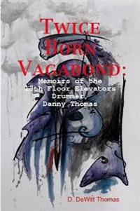 Twice Born Vagabond: Memoirs of the 13th Floor Elevators Drummer, Danny Thomas