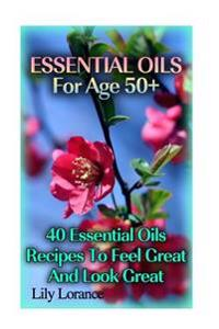 Essential Oils for Age 50+: 50 Essential Oils Recipes to Feel Great and Look Great
