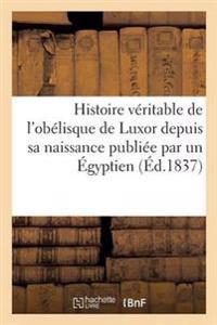 Histoire Veritable de L'Obelisque de Luxor Depuis Sa Naissance Jusqu'a Ce Jour Publiee Par Egyptien