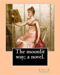 The Moonlit Way; A Novel. by: Robert W. Chambers, Illustrated By: A. I. Keller: Arthur Ignatius Keller (1866 - 1924)