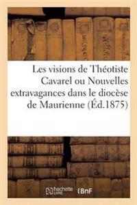 Les Visions de Theotiste Cavarel Ou Nouvelles Extravagances Dans Le Diocese de Maurienne