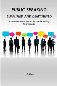 Public Speaking, Simplified and Demystified. Communication Basics to Create Lasting Impressions!