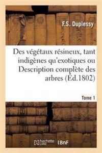 Des Vegetaux Resineux, Tant Indigenes Qu'exotiques Ou Description Complete Des Arbres Tome1