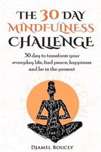 The 30 Day Mindfulness Challenge: 30 Day to Transform Your Everyday Life, Find Peace, Happiness and Be in the Present
