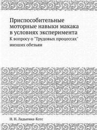 """Prisposobitelnye Motornye Navyki Makaka V Usloviyah Eksperimenta K Voprosu O """"Trudovyh Protsessah"""" Nizshih Obezyan"""