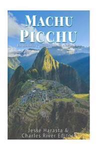 Machu Picchu: La Historia y Misterio de La Ciudad Inca