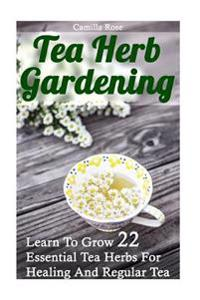 Tea Herb Gardening: Learn to Grow 22 Essential Tea Herbs for Healing and Regular Tea