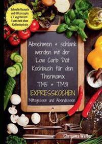 Abnehmen + schlank werden mit der Low Carb Diät. Kochbuch für den Thermomix TM5 + TM31. Expresskochen Mittagessen und Abendessen. Schnelle Rezepte und Blitzrezepte, z.T. vegetarisch Essen fast ohne Kohlenhydrate