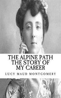 Lucy Maud (L.M.) Montgomery: The Alpine Path the Story of My Career