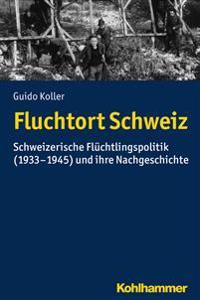 Fluchtort Schweiz: Schweizerische Fluchtlingspolitik (1933-1945) Und Ihre Nachgeschichte