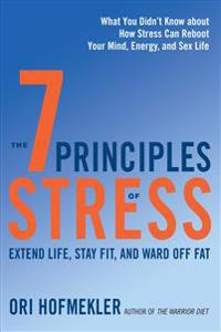 The 7 Principles of Stress: Extend Life, Stay Fit, and Ward Off Fat--What You Didn't Know about How Stress Can Reboot Your Mind, Energy, and Sex L