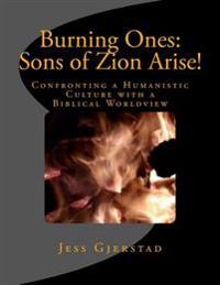Burning Ones: Sons of Zion Arise!: Confronting a Humanistic Culture with a Biblical Worldview