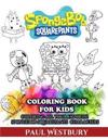 Spongebob Squarepants Coloring Book for Kids: Coloring All Your Favorite Spongebob Squarepants Characters