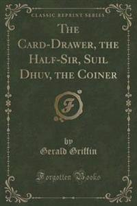 The Card-Drawer, the Half-Sir, Suil Dhuv, the Coiner (Classic Reprint)