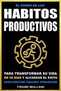 El Poder de Los Habitos Productivos: Para Transformar Su Vida En 30 Dias y Alcanzar El Exito - Mejore Su Productividad - Trabaje Menos - Obtenga Resul
