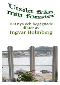 Utsikt från mitt fönster : 100 nya och begagnade dikter av Ingvar Holmberg
