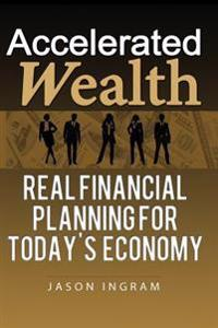 Accelerated Wealth: Real Financial Planning for Today's Economy