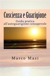 Coscienza E Guarigione: Guida Pratica All'autoguarigione Consapevole