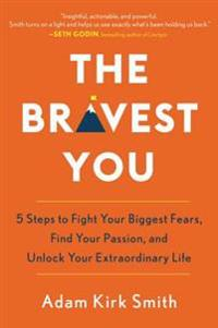 Bravest you - five steps to fight your biggest fears, find your passion, an