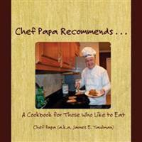 Chef Papa Recommends . . .: A Cookbook for Those Who Like to Eat