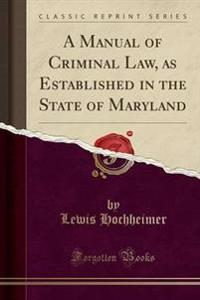 A Manual of Criminal Law, as Established in the State of Maryland (Classic Reprint)