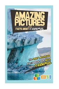 Amazing Pictures and Facts about Icebergs: The Most Amazing Fact Book for Kids about Icebergs