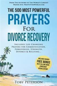 Prayer the 500 Most Powerful Prayers for Divorce Recovery: Includes Life Changing Prayers for Communication, Forgiveness, Strength, Divorce & Bullying
