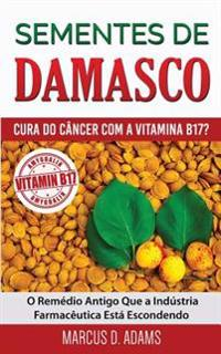 Sementes de Damasco - Cura Do Cancer Com a Vitamina B17?: O Remedio Antigo Que a Industria Farmaceutica Esta Escondendo