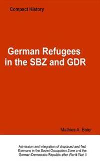 German Refugees in the Sbz and Gdr: Admission and Integration of Displaced and Fled Germans in the Soviet Occupation Zone and the German Democratic Re
