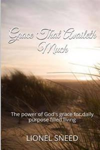 Grace That Availeth Much: The Power of God's Grace for Daily Purpose Filled Living