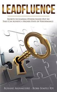 Leadfluence: Secrets to Leading Others Inside Out So They Can Achieve a Higher State of Performance