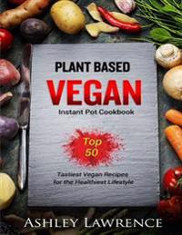Plant Based Vegan: Instant Cookbook Top 50 Tastiest Vegan Recipes for the Healthiest Lifestyle (Plant Based Cookbook, Vegan Instant Cookb