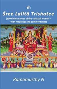 Sree Lalita Trishati: 300 Divine Names of the Celestial Mother - With Meanings and Commentaries