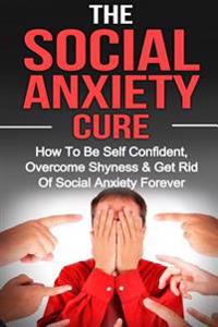 Social Anxiety: The Social Anxiety Cure: How to Be Self Confident, Overcome Shyness & Get Rid of Social Anxiety Forever