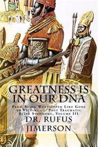 Greatness Is in Our DNA: From Being Worshipped Like Gods to Victims of Post Traumatic Slave Syndrome, Volume III