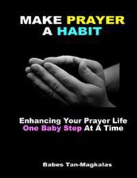 Make Prayer a Habit: Enhancing Your Prayer Life One Baby Step at a Time