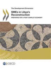 The Development Dimension SMEs in Libya's Reconstruction:  Preparing for a Post-Conflict Economy