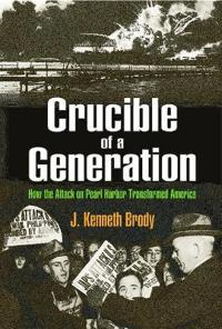 Crucible of a generation - how the attack on pearl harbor transformed ameri