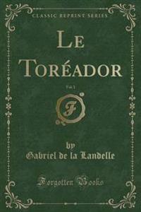 Le Toreador, Vol. 1 (Classic Reprint)