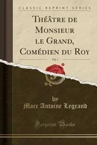 Th'tre de Monsieur Le Grand, Com'dien Du Roy, Vol. 1 (Classic Reprint)