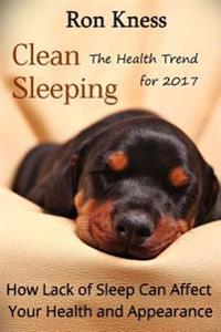 Clean Sleeping - The Health Trend for 2017: How Lack of Sleep Can Affect Your Health and Appearance