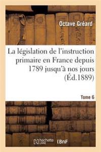 La L�gislation de l'Instruction Primaire En France Depuis 1789 Jusqu'� Nos Jours Tome 6
