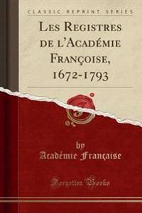 Les Registres de L'Academie Francoise, 1672-1793 (Classic Reprint)