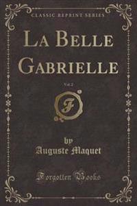 La Belle Gabrielle, Vol. 2 (Classic Reprint)