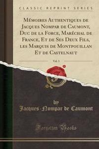 Memoires Authentiques de Jacques Nompar de Caumont, Duc de la Force, Marechal de France, Et de Ses Deux Fils, Les Marquis de Montpouillan Et de Castelnaut, Vol. 3 (Classic Reprint)