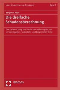 Die Dreifache Schadensberechnung: Eine Untersuchung Zum Deutschen Und Europaischen Immaterialguter-, Lauterkeits- Und Burgerlichen Recht
