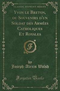 Yvon Le Breton, Ou Souvenirs D'Un Soldat Des Armees Catholiques Et Royales (Classic Reprint)
