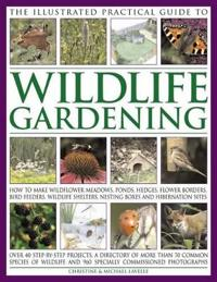 The Illustrated Practical Guide to Wildlife Gardening: How to Make Wildflower Meadows, Ponds, Hedges, Flower Borders, Bird Feeders, Wildlife Shelters,