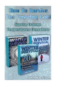 How to Survive the Freezing Cold: Survive Extreme Temperatures Everywhere: (Prepper's Guide, Survival Guide, Alternative Medicine, Emergency)