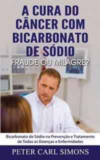 A Cura Do Cancer Com Bicarbonato de Sodio - Fraude Ou Milagre?: Bicarbonato de Sodio Na Prevencao E Tratamento de Todas as Doencas E Enfermidades